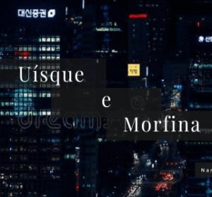Uísque e Morfina